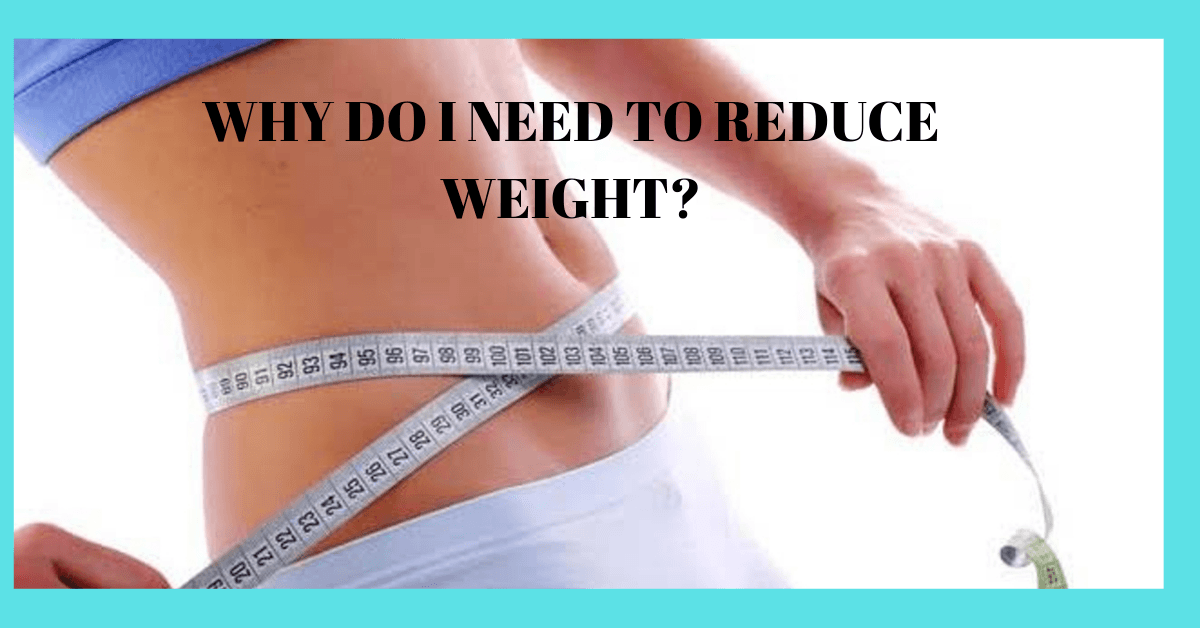 WHY DO I NEED TO REDUCE WEIGHT?