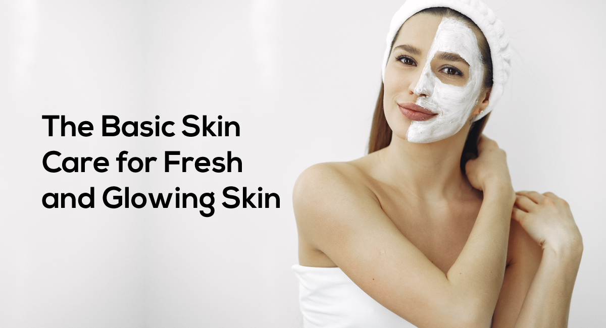 The Basic Skin Care for Fresh and Glowing Skin